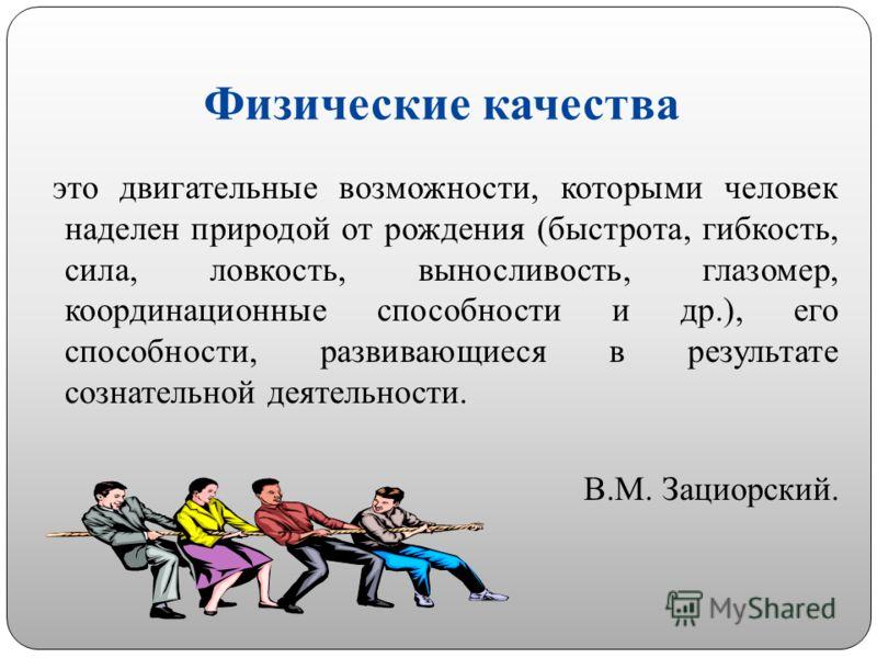 Физические качества это двигательные возможности, которыми человек наделен природой от рождения (быстрота, гибкость, сила, ловкость, выносливость, глазомер, координационные способности и др.), его способности, развивающиеся в результате сознательной