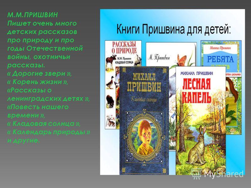 М.М.ПРИШВИН Пишет очень много детских рассказов про природу и про годы Отечественной войны, охотничьи рассказы. « Дорогие звери », « Корень жизни », «Рассказы о ленинградских детях », «Повесть нашего времени », « Кладовая солнца », « Календарь природ