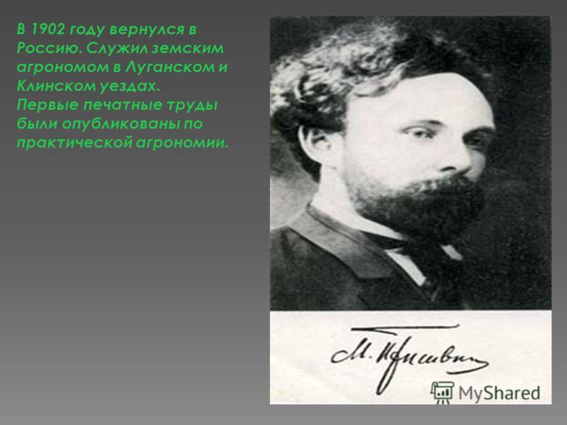 В 1902 году вернулся в Россию. Служил земским агрономом в Луганском и Клинском уездах. Первые печатные труды были опубликованы по практической агрономии.