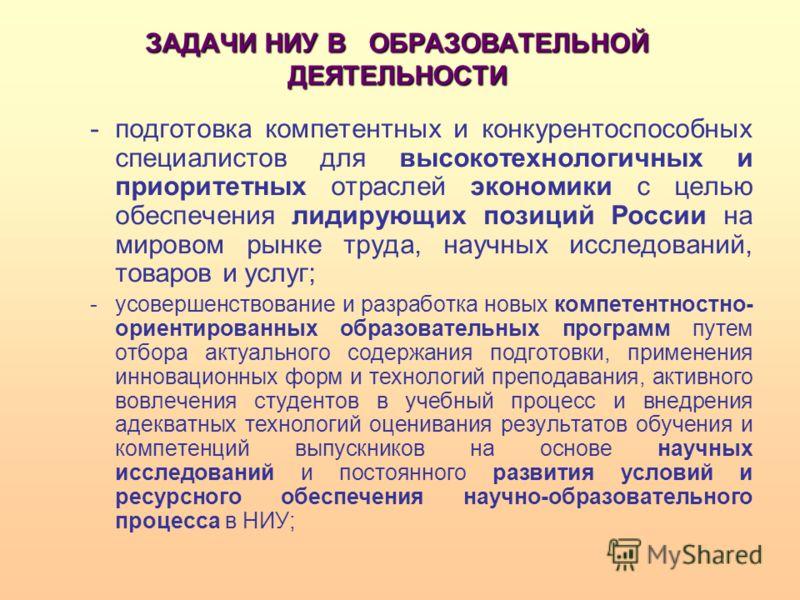 ЗАДАЧИ НИУ В ОБРАЗОВАТЕЛЬНОЙ ДЕЯТЕЛЬНОСТИ -подготовка компетентных и конкурентоспособных специалистов для высокотехнологичных и приоритетных отраслей экономики с целью обеспечения лидирующих позиций России на мировом рынке труда, научных исследований