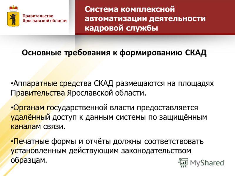 Аппаратные средства СКАД размещаются на площадях Правительства Ярославской области. Органам государственной власти предоставляется удалённый доступ к данным системы по защищённым каналам связи. Печатные формы и отчёты должны соответствовать установле