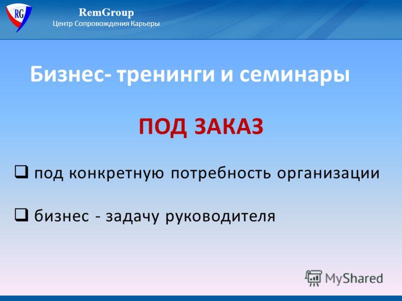 Бизнес- тренинги и семинары RemGroup Центр Сопровождения Карьеры ПОД ЗАКАЗ под конкретную потребность организации бизнес - задачу руководителя