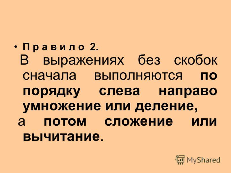 П р а в и л о 2. В выражениях без скобок сначала выполняются по порядку слева направо умножение или деление, а потом сложение или вычитание.