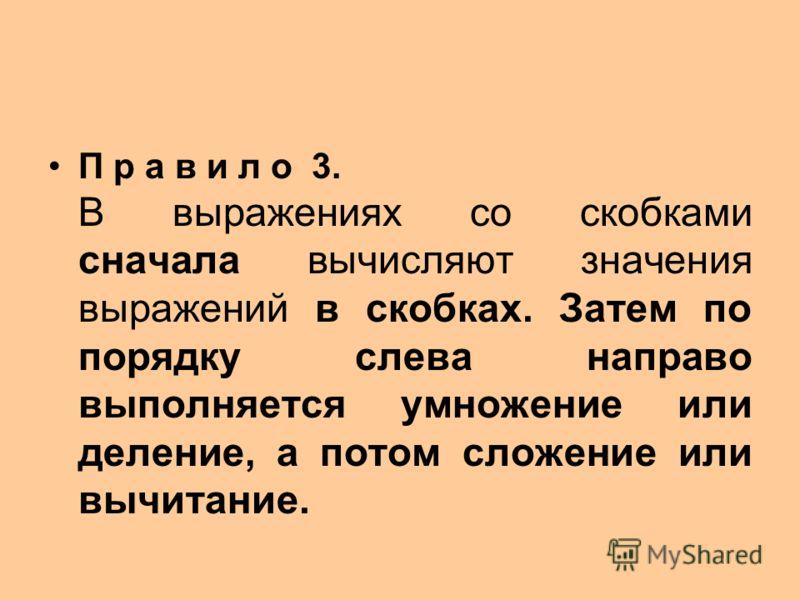 П р а в и л о 3. В выражениях со скобками сначала вычисляют значения выражений в скобках. Затем по порядку слева направо выполняется умножение или деление, а потом сложение или вычитание.
