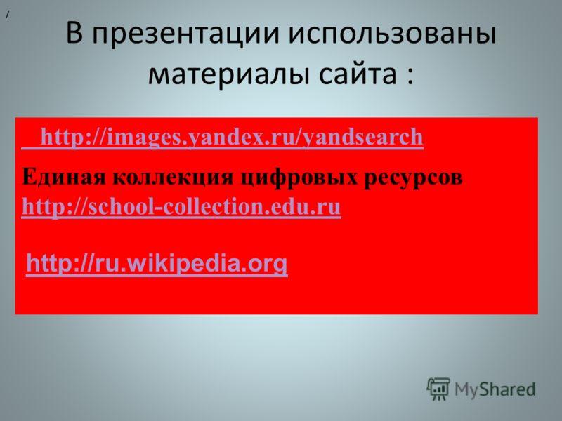 В презентации использованы материалы сайта : http://images.yandex.ru/yandsearch / Единая коллекция цифровых ресурсов http://school-collection.edu.ru http://school-collection.edu.ru http://ru.wikipedia.org