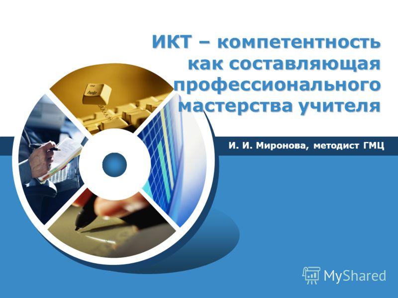 LOGO ИКТ – компетентность как составляющая профессионального мастерства учителя И. И. Миронова, методист ГМЦ