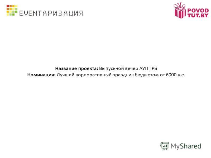 Название проекта: Выпускной вечер АУППРБ Номинация: Лучший корпоративный праздник бюджетом от 6000 у.е.