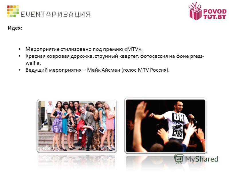 Идея: Мероприятие стилизовано под премию «MTV». Красная ковровая дорожка, струнный квартет, фотосессия на фоне press- wallа. Ведущий мероприятия – Майк Айсман (голос MTV Россия).