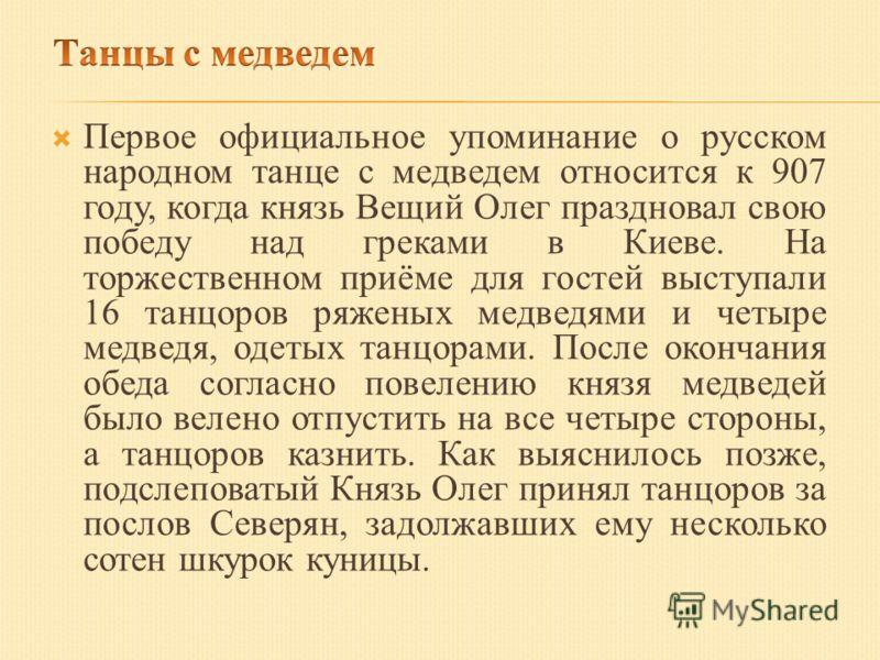 Первое официальное упоминание о русском народном танце с медведем относится к 907 году, когда князь Вещий Олег праздновал свою победу над греками в Киеве. На торжественном приёме для гостей выступали 16 танцоров ряженых медведями и четыре медведя, од