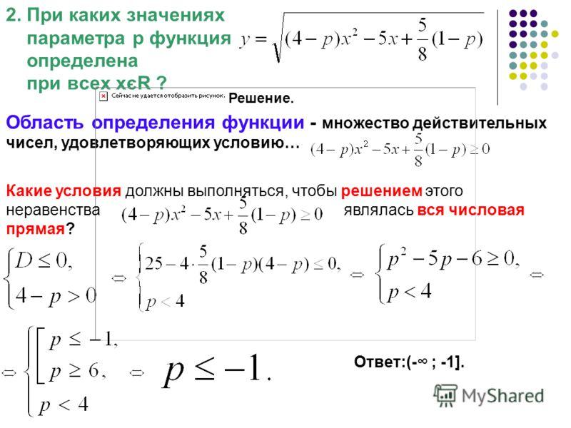 2. При каких значениях параметра р функция определена при всех хєR ? Решение. Область определения функции - множество действительных чисел, удовлетворяющих условию… Какие условия должны выполняться, чтобы решением этого неравенства являлась вся число