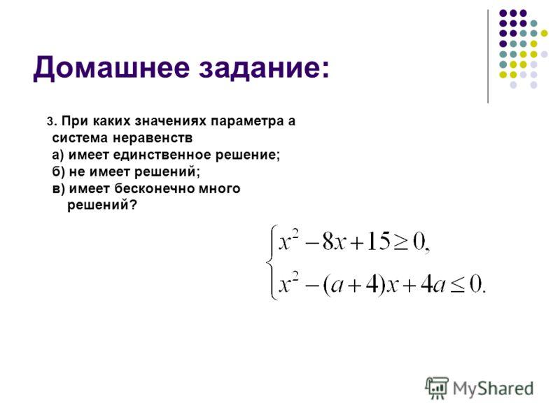 Домашнее задание: 3. При каких значениях параметра а система неравенств а) имеет единственное решение; б) не имеет решений; в) имеет бесконечно много решений?