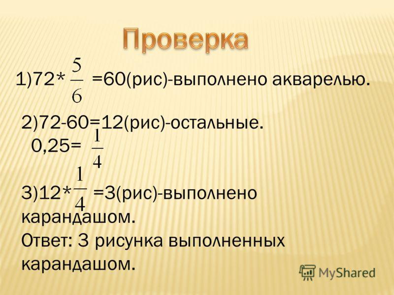 1)72* =60(рис)-выполнено акварелью. 2)72-60=12(рис)-остальные. 0,25= 3)12* =3(рис)-выполнено карандашом. Ответ: 3 рисунка выполненных карандашом.