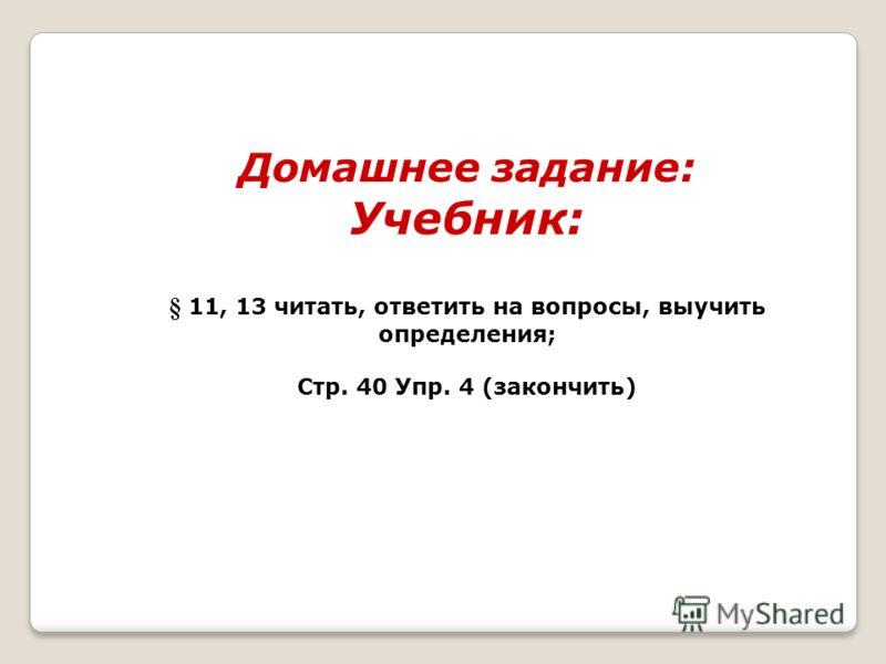 Домашнее задание: Учебник: § 11, 13 читать, ответить на вопросы, выучить определения; Стр. 40 Упр. 4 (закончить)