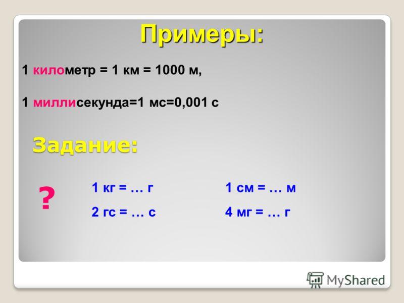 Задание: Примеры: 1 километр = 1 км = 1000 м, 1 миллисекунда=1 мс=0,001 с ? 1 кг = … г 2 гс = … с 1 см = … м 4 мг = … г