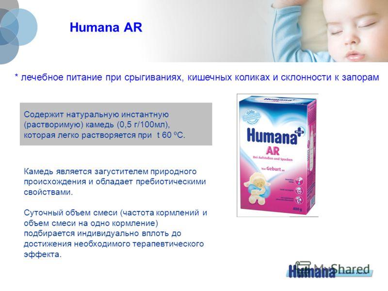 Humana AR * лечебное питание при срыгиваниях, кишечных коликах и склонности к запорам Содержит натуральную инстантную (растворимую) камедь (0,5 г/100 мл), которая легко растворяется при t 60 ºС. Камедь является загустителем природного происхождения и