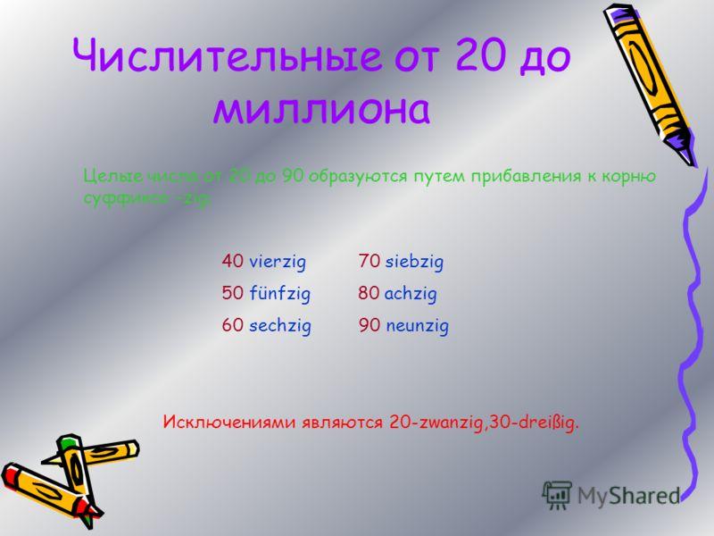 Числительные от 20 до миллиона Целые числа от 20 до 90 образуются путем прибавления к корню суффикса –zig; 40 vierzig 70 siebzig 50 fünfzig 80 achzig 60 sechzig 90 neunzig Исключениями являются 20-zwanzig,30-dreißig.