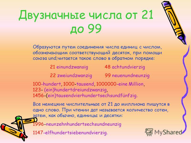 Двузначные числа от 21 до 99 Образуются путем соединения числа единиц с числом, обозначающим соответствующий десяток, при помощи союза und;читается такое слово в обратном порядке: 21 einundzwansig 48 achtundvierzig 22 zweiundzwanzig 99 neuenundneunzi
