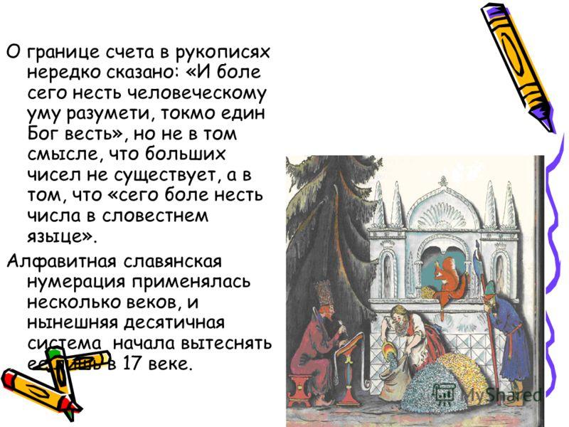 О границе счета в рукописях нередко сказано: «И боле сего несть человеческому уму разумети, токмо един Бог весть», но не в том смысле, что больших чисел не существует, а в том, что «сего боле несть числа в словестнем языце». Алфавитная славянская нум