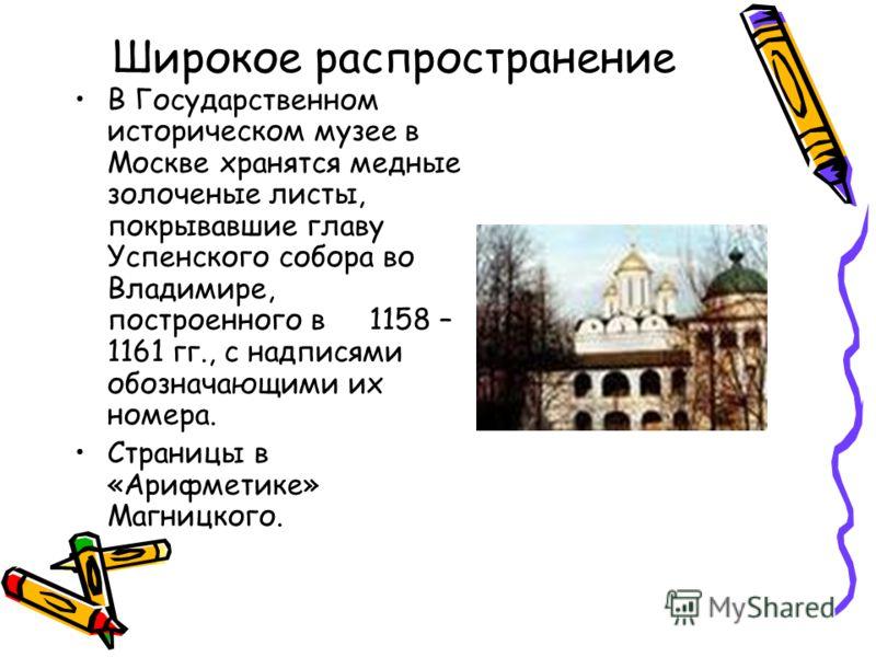Широкое распространение В Государственном историческом музее в Москве хранятся медные золоченые листы, покрывавшие главу Успенского собора во Владимире, построенного в 1158 – 1161 гг., с надписями обозначающими их номера. Страницы в «Арифметике» Магн