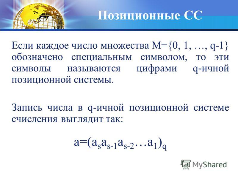 Если каждое число множества M={0, 1, …, q-1} обозначено специальным символом, то эти символы называются цифрами q-ичной позиционной системы. Запись числа в q-ичной позиционной системе счисления выглядит так: a=(a s a s-1 a s-2 …a 1 ) q Позиционные СС