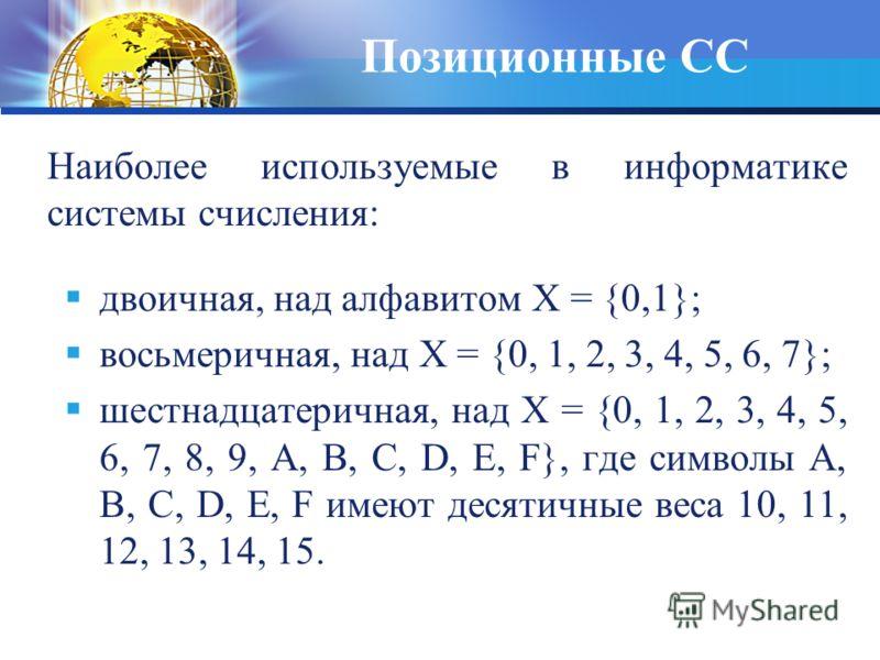 Наиболее используемые в информатике системы счисления: двоичная, над алфавитом Х = {0,1}; восьмеричная, над Х = {0, 1, 2, 3, 4, 5, 6, 7}; шестнадцатеричная, над Х = {0, 1, 2, 3, 4, 5, 6, 7, 8, 9, А, В, С, D, Е, F}, где символы А, В, С, D, Е, F имеют