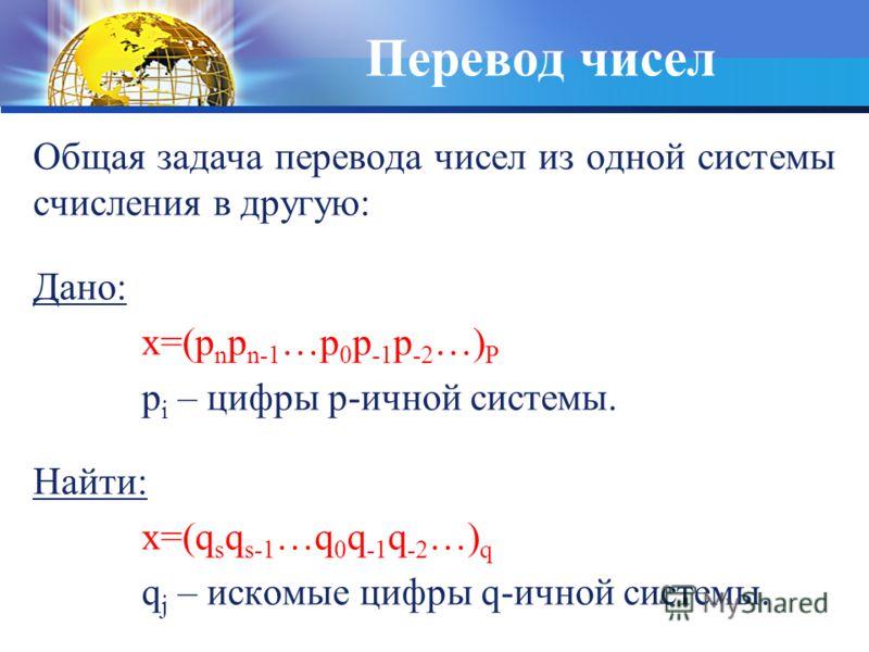 Перевод чисел Общая задача перевода чисел из одной системы счисления в другую: Дано: x=(p n p n-1 …p 0 p -1 p -2 …) P p i – цифры p-ичной системы. Найти: x=(q s q s-1 …q 0 q -1 q -2 …) q q j – искомые цифры q-ичной системы.