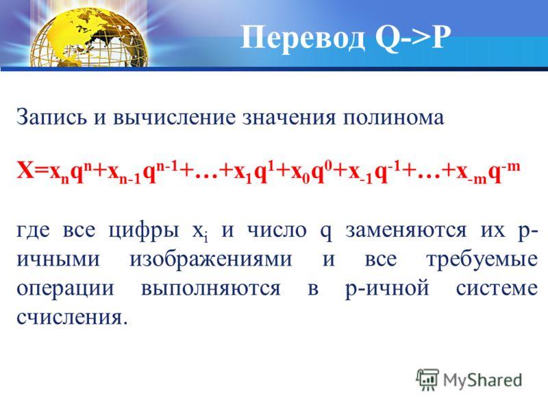 Перевод Q->P Запись и вычисление значения полинома X=x n q n +x n-1 q n-1 +…+x 1 q 1 +x 0 q 0 +x -1 q -1 +…+x -m q -m где все цифры x i и число q заменяются их p- ичными изображениями и все требуемые операции выполняются в p-ичной системе счисления.