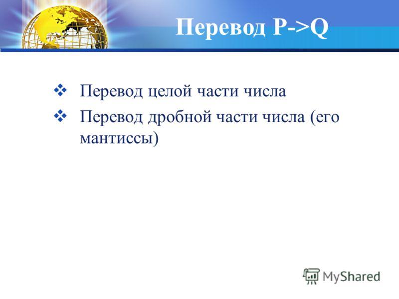 Перевод целой части числа Перевод дробной части числа (его мантиссы) Перевод P->Q