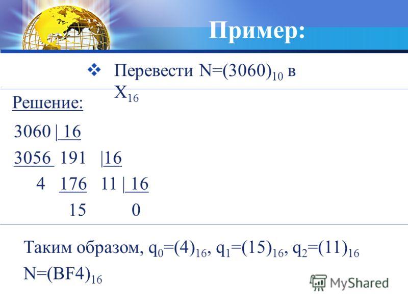 Пример: Перевести N=(3060) 10 в X 16 3060 | 16 3056 191 |16 4 176 11 | 16 15 0 Таким образом, q 0 =(4) 16, q 1 =(15) 16, q 2 =(11) 16 N=(BF4) 16 Решение: