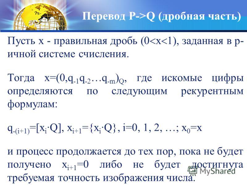 Пусть х - правильная дробь (0 х 1), заданная в p- ичной системе счисления. Тогда х=(0,q -1 q -2 …q -m ) Q, где искомые цифры определяются по следующим рекурентным формулам: q -(i+1) =[x i ·Q], x i+1 ={x i ·Q}, i=0, 1, 2, …; x 0 =x и процесс продолжае