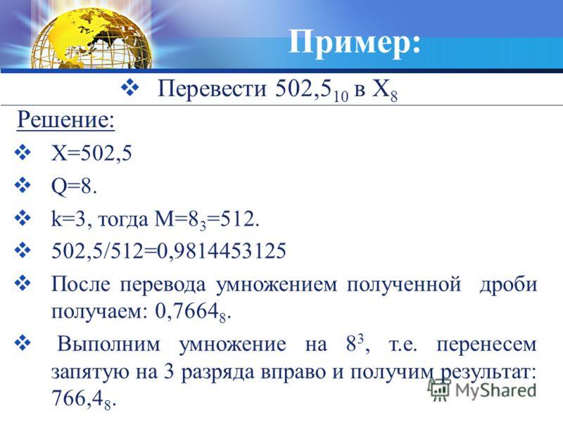 Пример: Перевести 502,5 10 в X 8 X=502,5 Q=8. k=3, тогда М=8 3 =512. 502,5/512=0,9814453125 После перевода умножением полученной дроби получаем: 0,7664 8. Выполним умножение на 8 3, т.е. перенесем запятую на 3 разряда вправо и получим результат: 766,