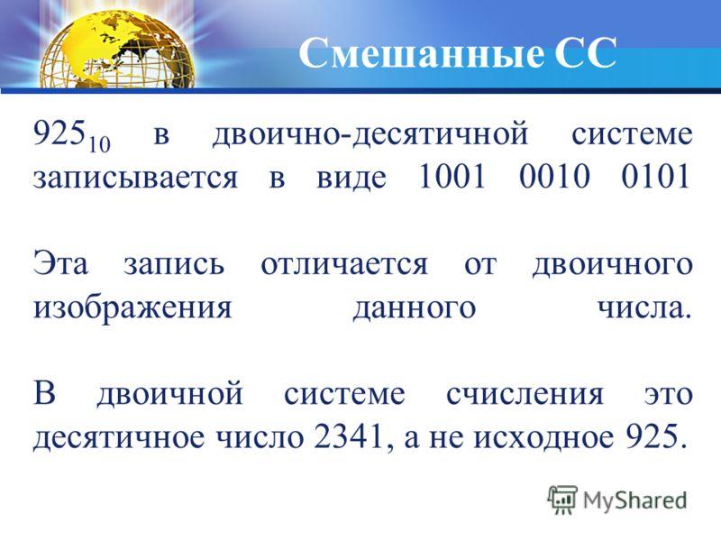 925 10 в двоично-десятичной системе записывается в виде 1001 0010 0101 Эта запись отличается от двоичного изображения данного числа. В двоичной системе счисления это десятичное число 2341, а не исходное 925. Смешанные СС