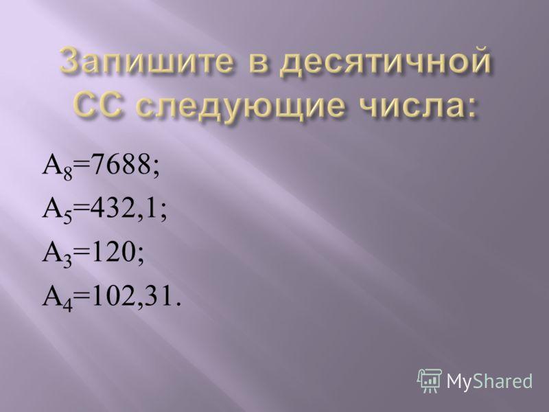 А 8 =7688; А 5 =432,1; А 3 =120; А 4 =102,31.