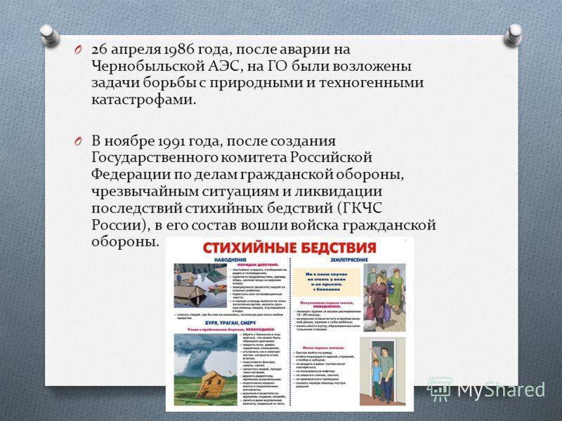 O 26 апреля 1986 года, после аварии на Чернобыльской АЭС, на ГО были возложены задачи борьбы с природными и техногенными катастрофами. O В ноябре 1991 года, после создания Государственного комитета Российской Федерации по делам гражданской обороны, ч