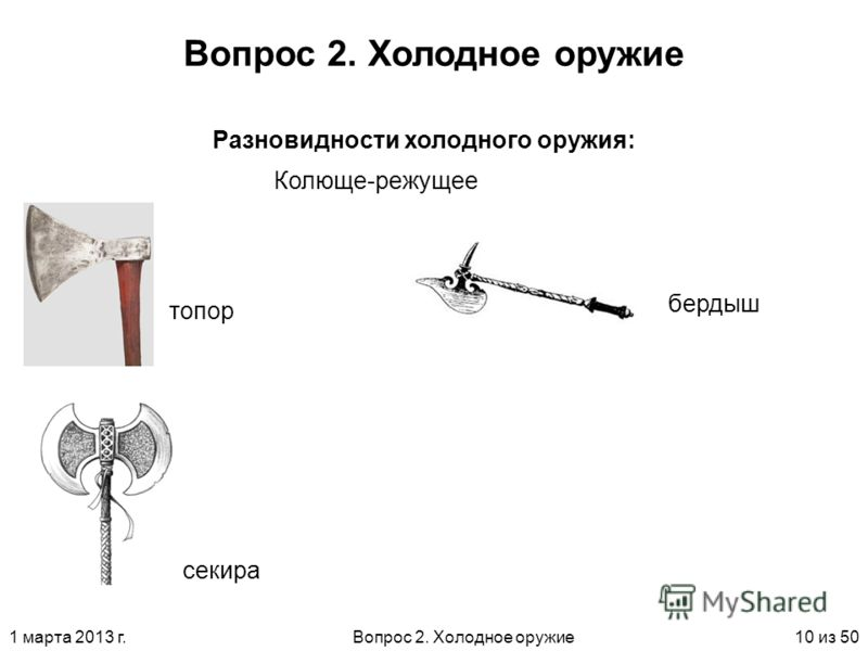 1 марта 2013 г.Вопрос 2. Холодное оружие10 из 50 Вопрос 2. Холодное оружие Колюще-режущее Разновидности холодного оружия: топор секира бердыш