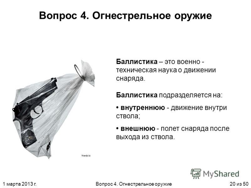 1 марта 2013 г.Вопрос 4. Огнестрельное оружие20 из 50 Вопрос 4. Огнестрельное оружие Баллистика – это военно - техническая наука о движении снаряда. Баллистика подразделяется на: внутреннюю - движение внутри ствола; внешнюю - полет снаряда после выхо
