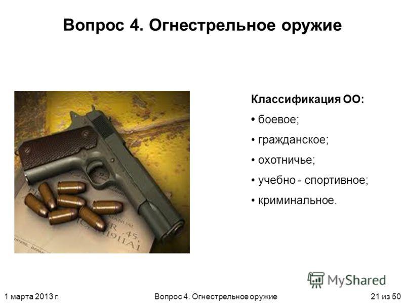 1 марта 2013 г.Вопрос 4. Огнестрельное оружие21 из 50 Вопрос 4. Огнестрельное оружие Классификация ОО: боевое; гражданское; охотничье; учебно - спортивное; криминальное.