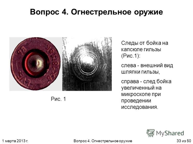 1 марта 2013 г.Вопрос 4. Огнестрельное оружие33 из 50 Вопрос 4. Огнестрельное оружие Рис. 1 Следы от бойка на капсюле гильзы (Рис.1): слева - внешний вид шляпки гильзы, справа - след бойка увеличенный на микроскопе при проведении исследования.