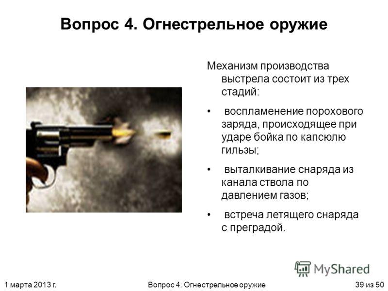 1 марта 2013 г.Вопрос 4. Огнестрельное оружие39 из 50 Вопрос 4. Огнестрельное оружие Механизм производства выстрела состоит из трех стадий: воспламенение порохового заряда, происходящее при ударе бойка по капсюлю гильзы; выталкивание снаряда из канал