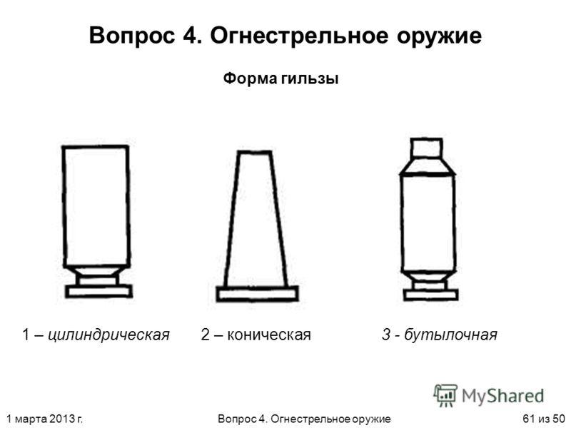 1 марта 2013 г.Вопрос 4. Огнестрельное оружие61 из 50 Вопрос 4. Огнестрельное оружие Форма гильзы 1 – цилиндрическая2 – коническая3 - бутылочная