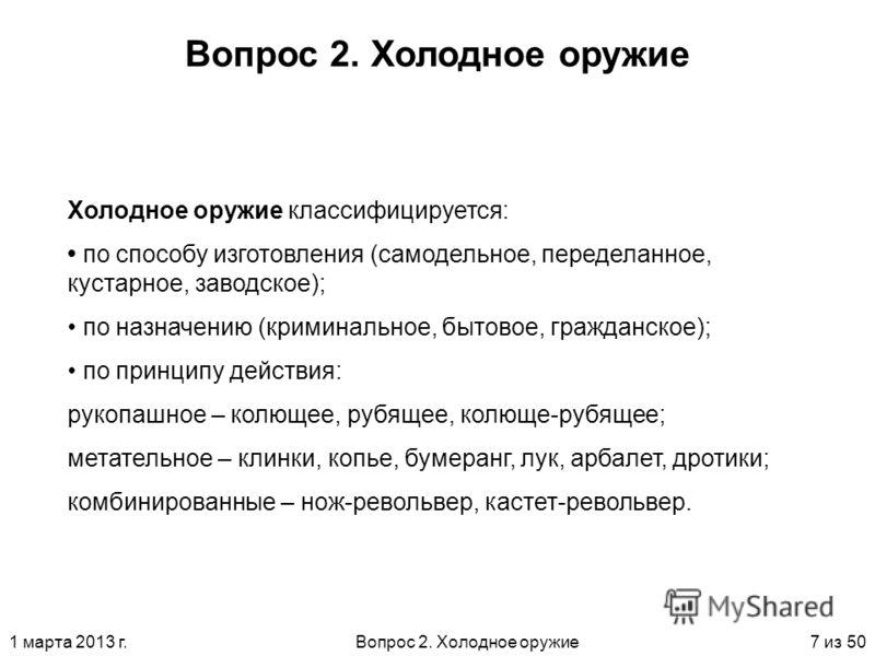 1 марта 2013 г.Вопрос 2. Холодное оружие7 из 50 Вопрос 2. Холодное оружие Холодное оружие классифицируется: по способу изготовления (самодельное, переделанное, кустарное, заводское); по назначению (криминальное, бытовое, гражданское); по принципу дей