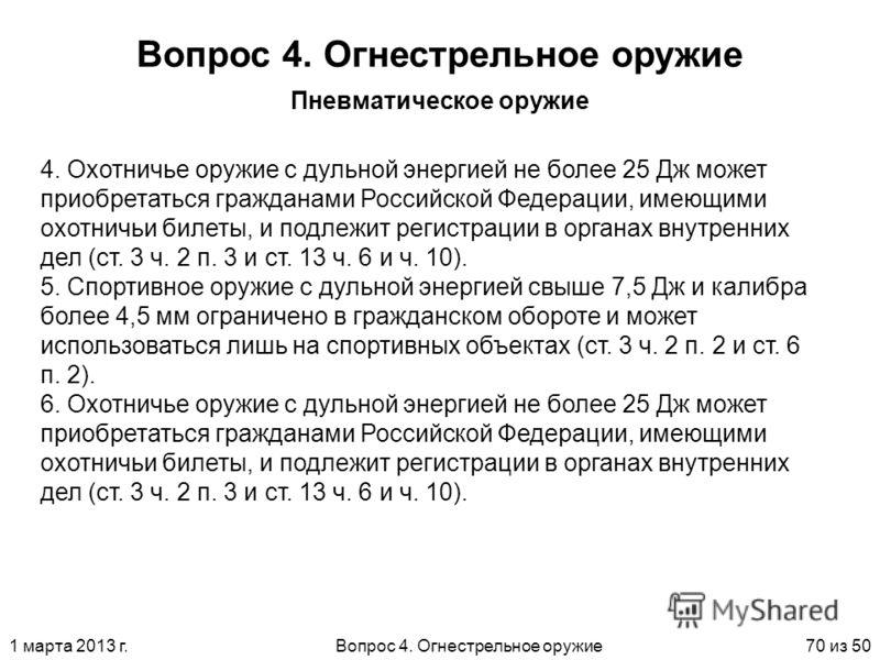 1 марта 2013 г.Вопрос 4. Огнестрельное оружие70 из 50 Вопрос 4. Огнестрельное оружие Пневматическое оружие 4. Охотничье оружие с дульной энергией не более 25 Дж может приобретаться гражданами Российской Федерации, имеющими охотничьи билеты, и подлежи