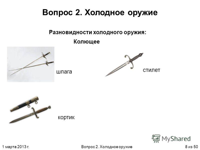 1 марта 2013 г.Вопрос 2. Холодное оружие8 из 50 Вопрос 2. Холодное оружие Колющее Разновидности холодного оружия: шпага кортик стилет
