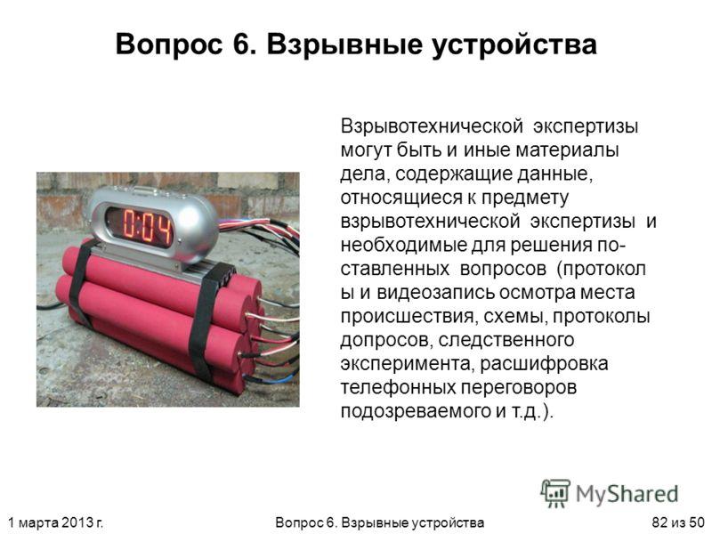1 марта 2013 г.Вопрос 6. Взрывные устройства82 из 50 Вопрос 6. Взрывные устройства Взрывотехнической экспертизы могут быть и иные материалы дела, содержащие данные, относящиеся к предмету взрывотехнической экспертизы и необходимые для решения по ста