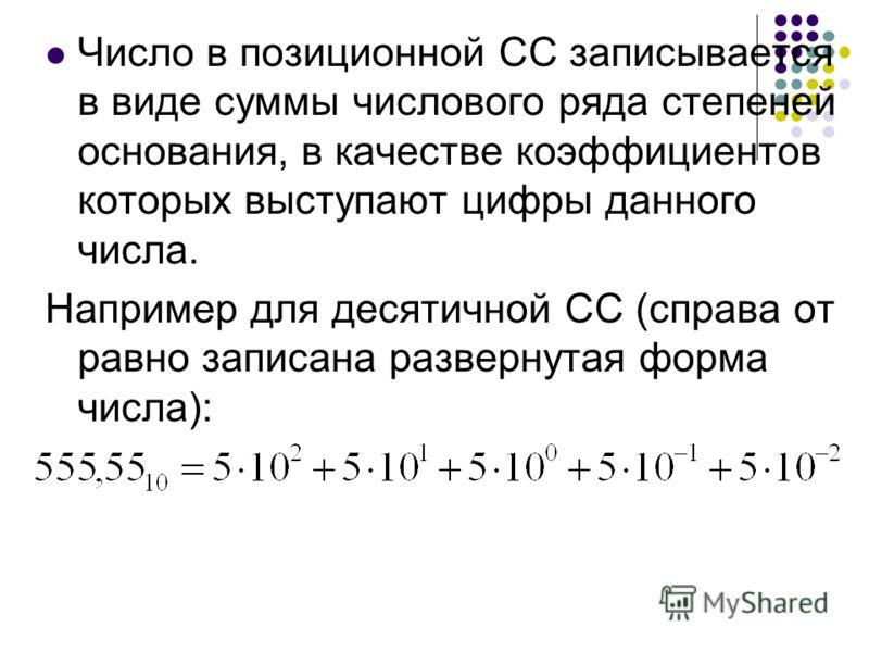 Число в позиционной СС записывается в виде суммы числового ряда степеней основания, в качестве коэффициентов которых выступают цифры данного числа. Например для десятичной СС (справа от равно записана развернутая форма числа):