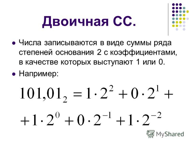 Двоичная СС. Числа записываются в виде суммы ряда степеней основания 2 с коэффициентами, в качестве которых выступают 1 или 0. Например: