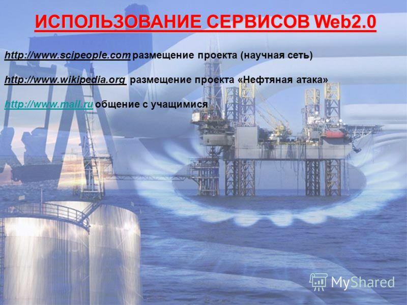 ИСПОЛЬЗОВАНИЕ СЕРВИСОВ Web2.0 http://www.scipeople.com размещение проекта (научная сеть) http://www.wikipedia.org размещение проекта «Нефтяная атака» http://www.mail.ruhttp://www.mail.ru общение с учащимися