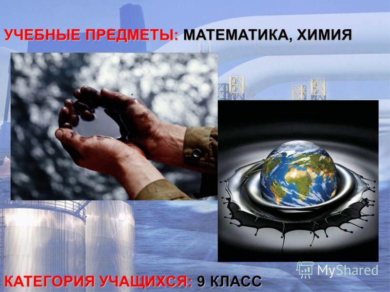 УЧЕБНЫЕ ПРЕДМЕТЫ: МАТЕМАТИКА, ХИМИЯ КАТЕГОРИЯ УЧАЩИХСЯ: 9 КЛАСС