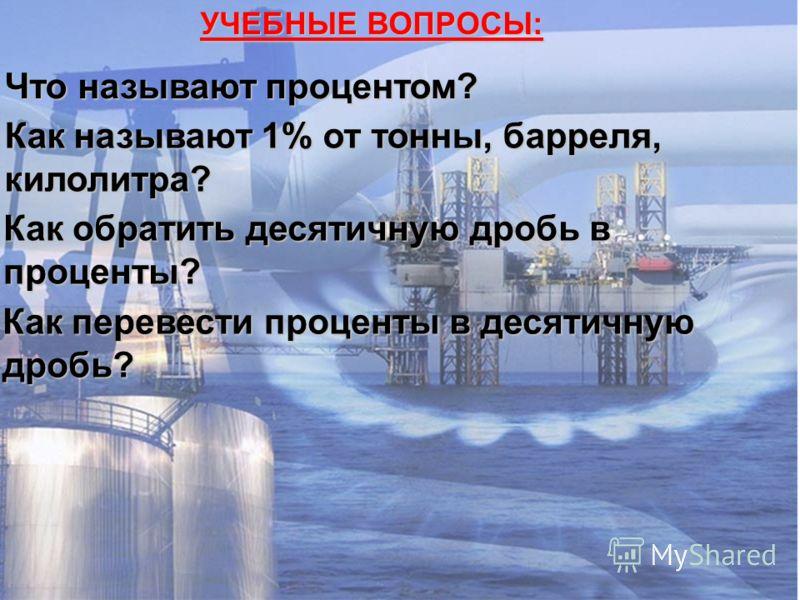 УЧЕБНЫЕ ВОПРОСЫ: Что называют процентом? Как называют 1% от тонны, барреля, килолитра? Как обратить десятичную дробь в проценты? Как перевести проценты в десятичную дробь?