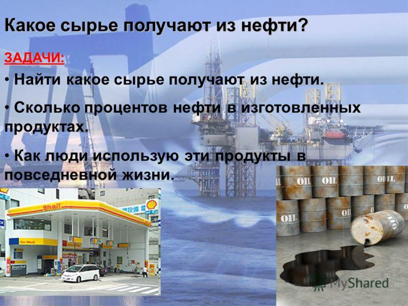 ЗАДАЧИ: Какое сырье получают из нефти? Найти какое сырье получают из нефти. Сколько процентов нефти в изготовленных продуктах. Как люди использую эти продукты в повседневной жизни.